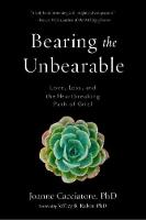 Bearing the Unbearable Love, Loss, and the Heartbreaking Path of Grief by Joanne Cacciatore, Jeffrey Rubin