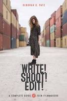 Write! Shoot! Edit! The Complete Guide for Teen Filmmakers by Deborah S. Patz