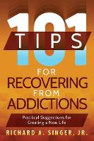 101 Tips for Recovering from Addictions Practical Suggestions for Creating a New Life by Richard a Singer