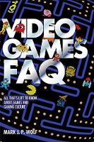 Video Games FAQ All That s Left to Know About Games and Gaming Culture by Mark J. P. Wolf
