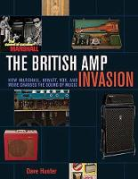 The British Amp Invasion How Marshall, Hiwatt, Vox, and More Changed the Sound of Music by Dave Hunter