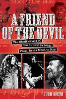A Friend of the Devil The Glorification of the Outlaw in Song, from Robin Hood to Rap by John Kruth