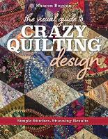 The Visual Guide to Crazy Quilting Design Simple Stitches, Stunning Results by Sharon Boggon