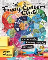 Fussy Cutters Club A Boot Camp for Mastering Fabric Play - 14 Projects by Angie Wilson