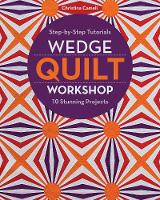 Wedge Quilt Workshop Step-By-Step Tutorials - 10 Stunning Projects by Christina Cameli