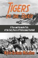 Tigers by the River A True and Accurate Tale of the Early Days of Pro Football by Wylie Graham McLallen