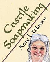 Castile Soapmaking The Smart Guide to Making Castile Soap, or How to Make Bar Soaps from Olive Oil with Less Trouble and Better Results by Anne L Watson