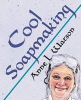 Cool Soapmaking The Smart Guide to Low-Temp Tricks for Making Soap, or How to Handle Fussy Ingredients Like Milk, Citrus, Cucumber, Pine Tar, Beer, and Wine by Anne L Watson