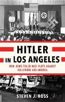 Hitler in Los Angeles How Jews Foiled Nazi Plots Against Hollywood and America by Steven J. Ross
