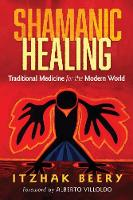 Shamanic Healing Traditional Medicine for the Modern World by Itzhak Beery, Alberto Villoldo