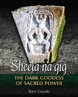 Sheela Na Gig The Dark Goddess of Sacred Power by Starr Goode
