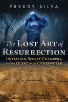 The Lost Art of Resurrection Initiation, Secret Chambers, and the Quest for the Otherworld by Freddy Silva