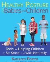 Healthy Posture for Babies and Children Tools for Helping Children to Sit, Stand, and Walk Naturally by Kathleen Porter, Peggy O'Mara