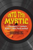 Into the Mystic The Visionary and Ecstatic Roots of 1960s Rock and Roll by Christopher Hill