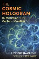 The Cosmic Hologram In-formation at the Center of Creation by Jude Currivan, Ervin Laszlo