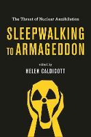 Sleepwalking To Armageddon The Threat of Nuclear Annihilation by Helen Caldicott