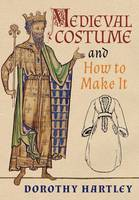 Medieval Costume and How to Make It by Dorothy Hartley, Francis M Kelly