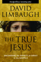 The True Jesus Uncovering the Divinity of Christ in the Gospels by David Limbaugh