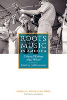 Roots Music in America Collected Writings of Joe Wilson by Fred Bartenstein
