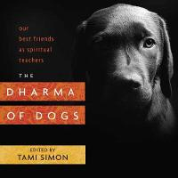 Dharma of Dogs Our Best Friends as Spiritual Teachers by Tami Simon