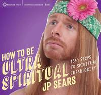 How to be Ultra Spiritual 13 1/2 Steps to Spiritual Superiority by J. P. Sears