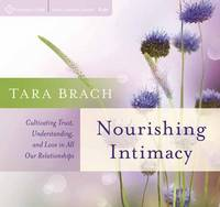 Nourishing Intimacy Cultivating Trust, Understanding, and Love in All Our Relationships by Tara Brach