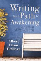 Writing as a Path to Awakening A Year to Becoming an Excellent Writer and Living an Awakened Life by Albert Flynn DeSilver