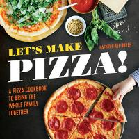 Let's Make Pizza! A Pizza Cookbook to Bring the Whole Family Together by Kathryn Kellinger