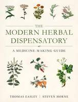 Modern Herbal Dispensatory A Medicine-Making Guide by Thomas Easley, Steven Horne