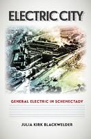 Electric City General Electric in Schenectady by Julia Kirk Blackwelder