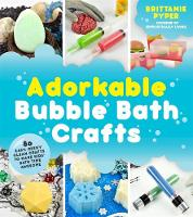 Adorkable Bubble Bath Crafts The Geek's DIY Guide to 50 Nerdy Soaps, Suds, Bath Bombs and Other Curios That Entertain Your Kids in the Tub by Brittanie Pyper