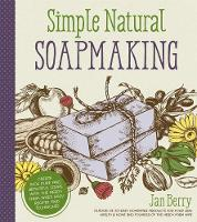 Simple Natural Soapmaking Create 100% Pure and Beautiful Soaps with the Nerdy Farm Wife?s Easy Recipes and Techniques by Jan Berry