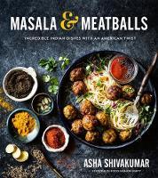 Masala & Meatballs Incredible Indian Dishes with an American Twist by Asha Shivakumar