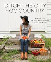Ditch the City and Go Country How to Master the Art of Rural Life from a Former City Dweller by Alissa Hessler