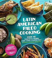 Latin American Paleo Cooking Over 80 Traditional Recipes Made Grain and Gluten Free by Amanda Torres, Milagros Torres
