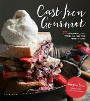 Cast Iron Gourmet 77 Amazing Recipes with Less Fuss and Fewer Dishes by Megan Keno