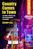 Country Comes to Town The Music Industry and the Transformation of Nashville by Jeremy Hill