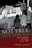 Not Free, Not for All Public Libraries in the Age of Jim Crow by Cheryll Knott