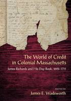 The World of Credit in Colonial Massachusetts James Richards and His Day Book, 1692-1711 by James E. Wadsworth