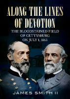 Along the Lines of Devotion The Bloodstained Field of Gettysburg on July 1, 1863 by James Smith