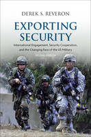 Exporting Security International Engagement, Security Cooperation, and the Changing Face of the US Military, Second Edition by Derek S. (Professor and EMC Informationist Chair, U.S. Naval War College) Reveron