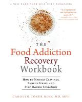 The Food Addiction Recovery Workbook How to Manage Cravings, Reduce Stress, and Stop Hating Your Body by Carolyn Coker Ross