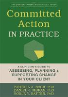 Committed Action in Practice A Clinician's Guide to Assessing, Planning, and Supporting Change in Your Client by Daniel J. Moran, Patricia A., PhD Bach, Sonja V. Batten