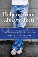 Helping Your Angry Teen How to Reduce Anger and Build Connection Using Mindfulness and Positive Psychology by Mitch R. Abblett
