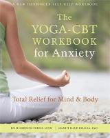 The Yoga-CBT Workbook for Anxiety Total Relief for Mind and Body by Juile Greiner-Ferris, Manjit Khalsa
