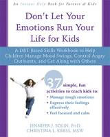 Don't Let Your Emotions Run Your Life for Kids A DBT-Based Skills Workbook to Help Children Manage Mood Swings, Control Angry Outbursts, and Get Along with Others by Jennifer J., PsyD Solin, Christina L., MSW Kress