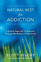 Natural Rest for Addiction A Radical Approach to Recovery Through Mindfulness and Awareness by Scott Kiloby, Jeff Foster