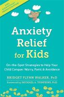 Anxiety Relief for Kids On-the-Spot Strategies to Help Your Child Overcome Worry, Panic, and Avoidance by Bridget Flynn Walker