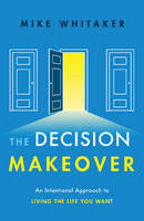 The Decision Makeover An Intentional Approach to Living the Life You Want by Mike Whitaker