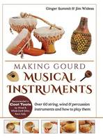 Making Gourd Musical Instruments Over 60 String, Wind & Percussion Instruments & How to Play Them by Ginger Summit, James Widess